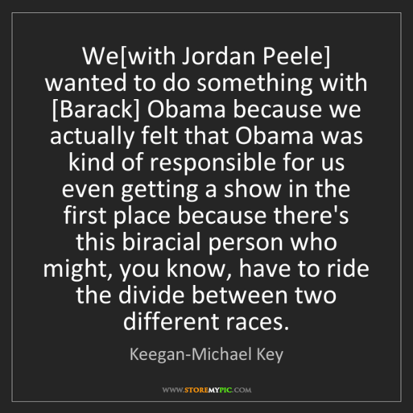 Keegan-Michael Key: We[with Jordan Peele] wanted to do something with [Barack]...