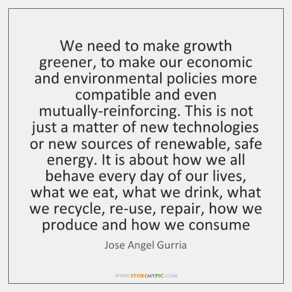 We need to make growth greener, to make our economic and environmental ...