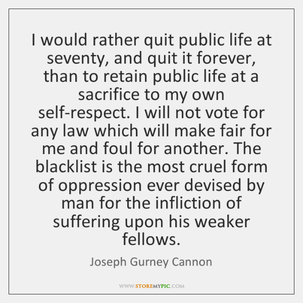 I would rather quit public life at seventy, and quit it forever, ...