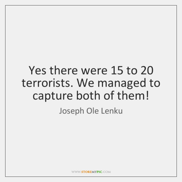 Yes there were 15 to 20 terrorists. We managed to capture both of them!