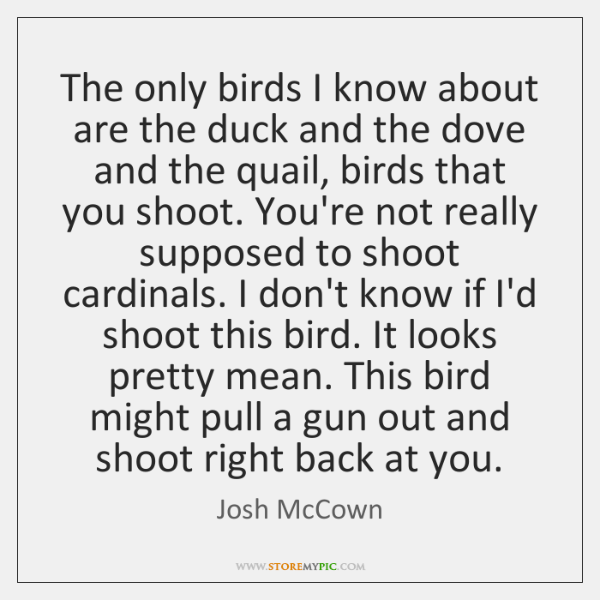 The only birds I know about are the duck and the dove ...
