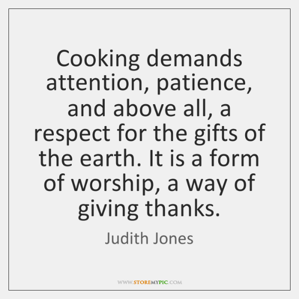 Cooking demands attention, patience, and above all, a respect for the gifts ...