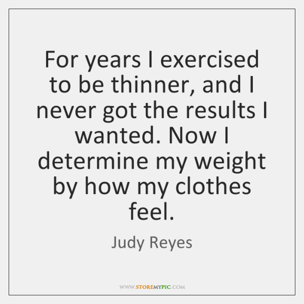 For years I exercised to be thinner, and I never got the ...