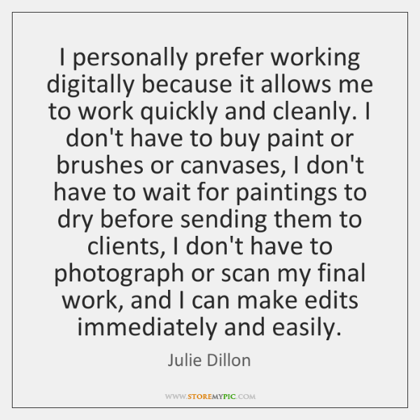 I personally prefer working digitally because it allows me to work quickly ...