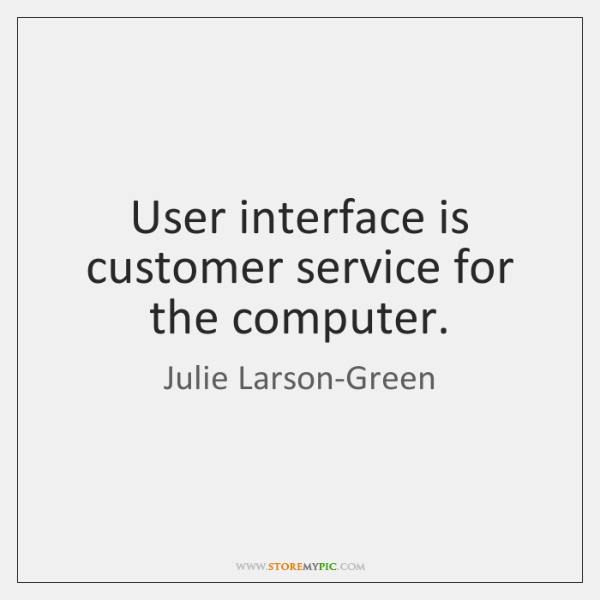 User interface is customer service for the computer.