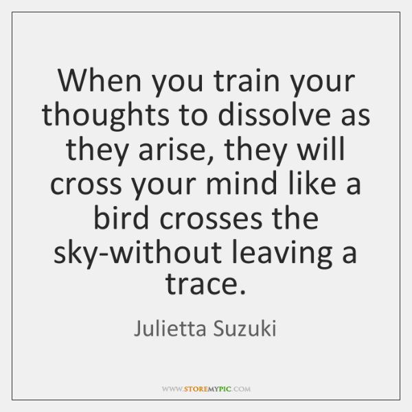 When you train your thoughts to dissolve as they arise, they will ...