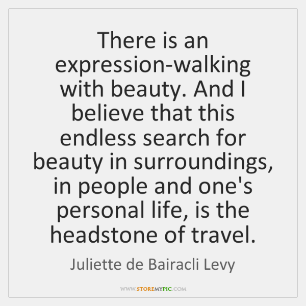 There is an expression-walking with beauty. And I believe that this endless ...