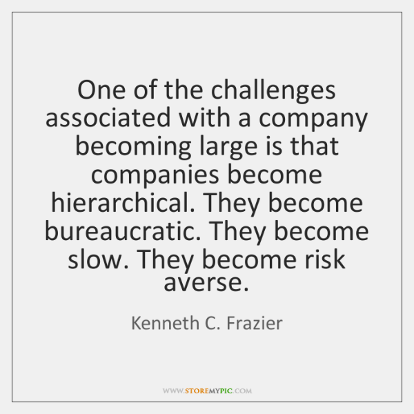 One of the challenges associated with a company becoming large is that ...
