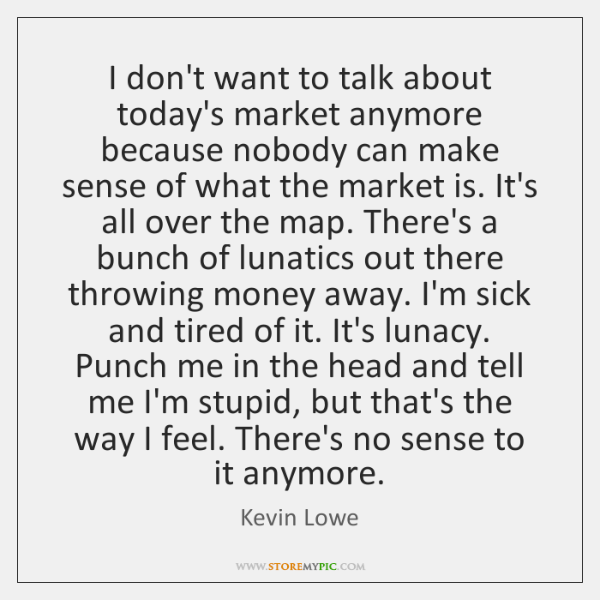 I don't want to talk about today's market anymore because nobody can ...
