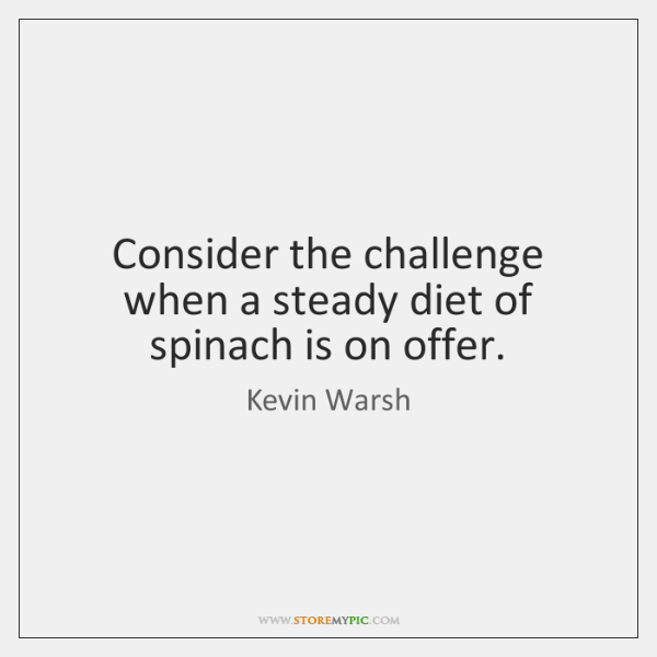 Consider the challenge when a steady diet of spinach is on offer.