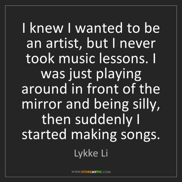 Lykke Li: I knew I wanted to be an artist, but I never took music...