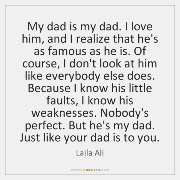 My dad is my dad. I love him, and I realize that ...