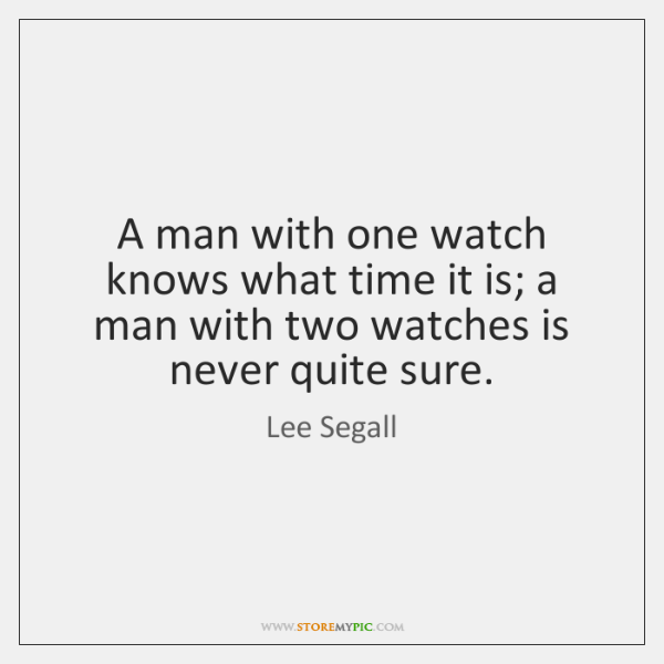 A man with one watch knows what time it is; a man ...