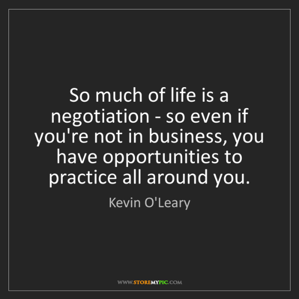 Kevin O'Leary: So much of life is a negotiation - so even if you're...