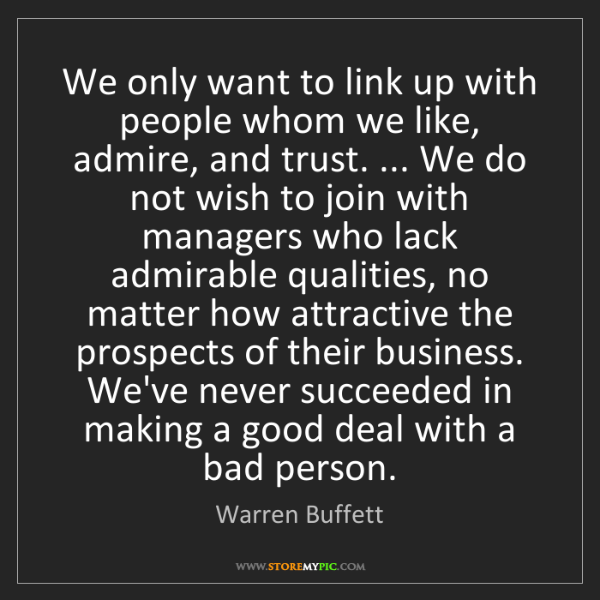 Warren Buffett: We only want to link up with people whom we like, admire,...