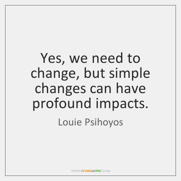 Yes, we need to change, but simple changes can have profound impacts.