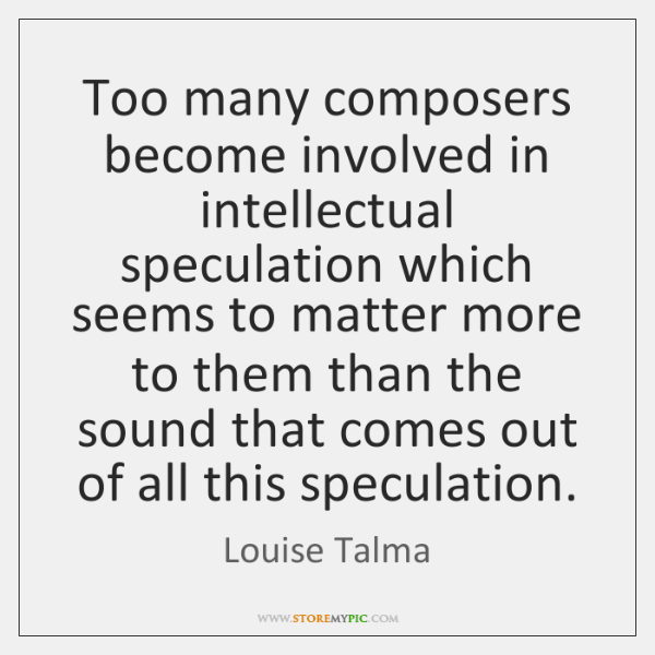 Too many composers become involved in intellectual speculation which seems to matter ...