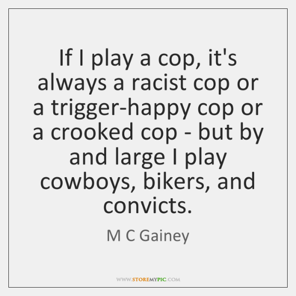 If I play a cop, it's always a racist cop or a ...