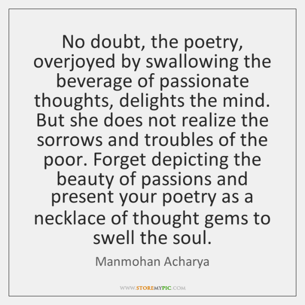 No doubt, the poetry, overjoyed by swallowing the beverage of passionate thoughts, ...