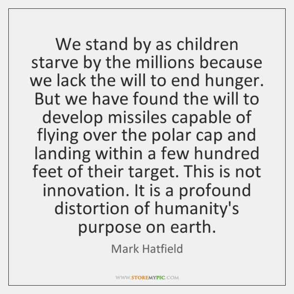 We stand by as children starve by the millions because we lack ...