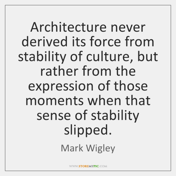 Architecture never derived its force from stability of culture, but rather from ...