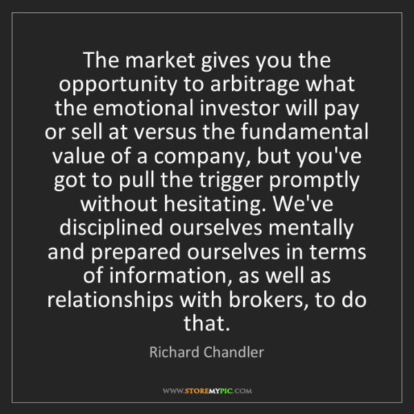 Richard Chandler: The market gives you the opportunity to arbitrage what...