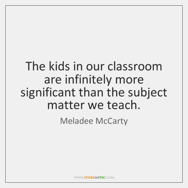 The kids in our classroom are infinitely more significant than the subject ...