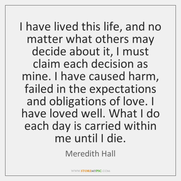 I have lived this life, and no matter what others may decide ...