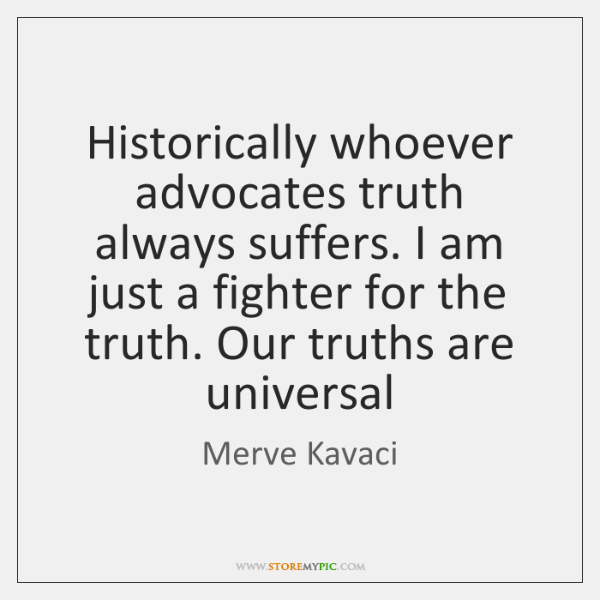 Historically whoever advocates truth always suffers. I am just a fighter for ...