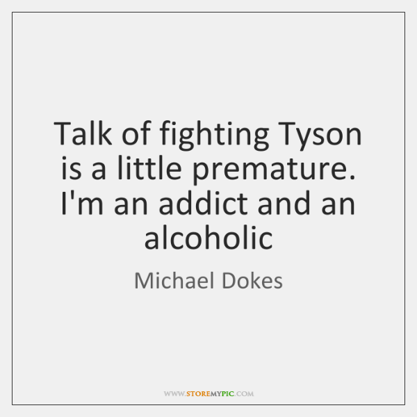 Talk of fighting Tyson is a little premature. I'm an addict and ...
