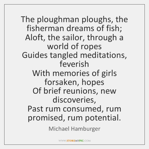 The ploughman ploughs, the fisherman dreams of fish;   Aloft, the sailor, through ...