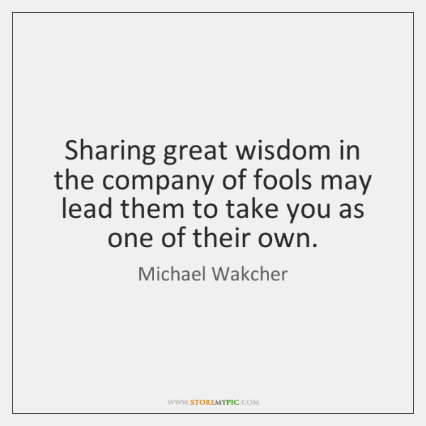 Sharing great wisdom in the company of fools may lead them to ...