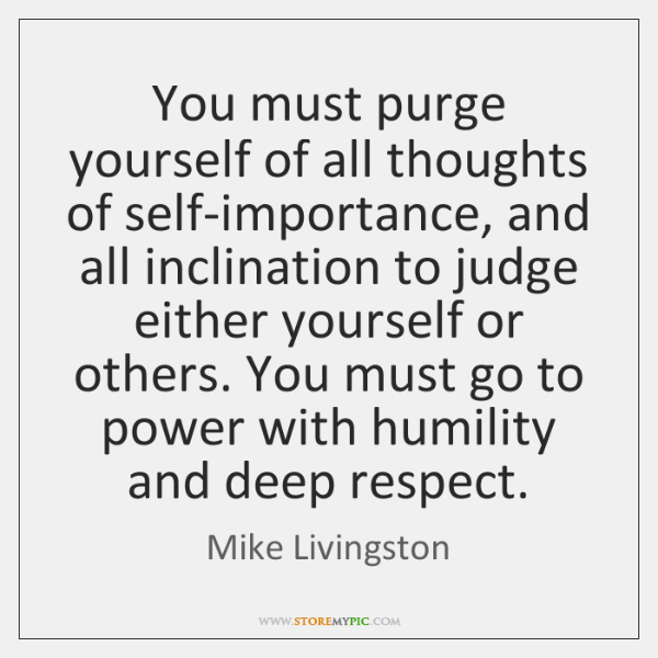 You must purge yourself of all thoughts of self-importance, and all inclination ...