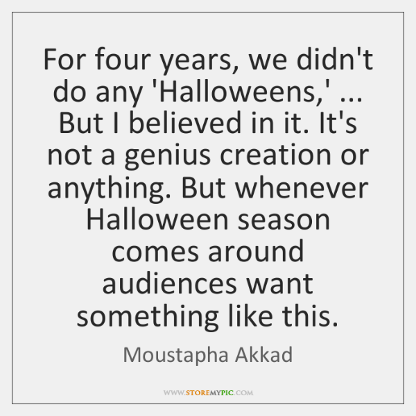 For four years, we didn't do any 'Halloweens,' ... But I believed ...