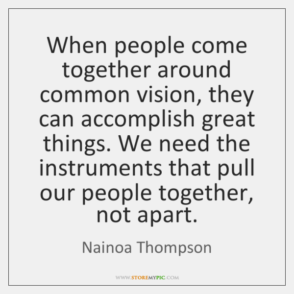 When people come together around common vision, they can accomplish great things. ...
