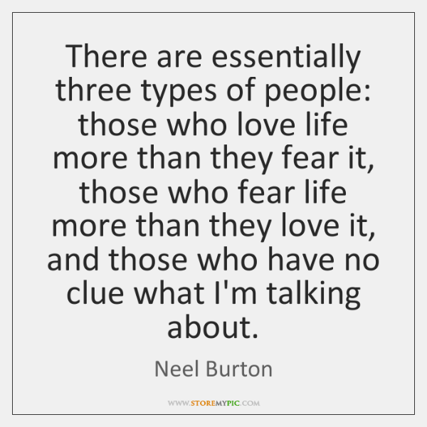 There are essentially three types of people: those who love life more ...