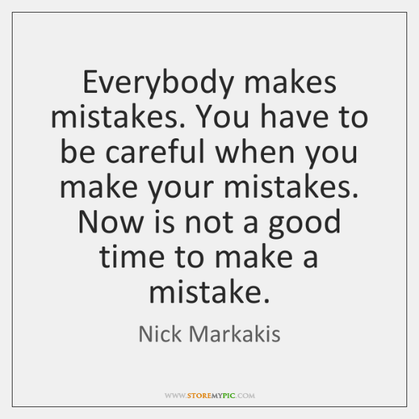 Everybody makes mistakes. You have to be careful when you make your ...
