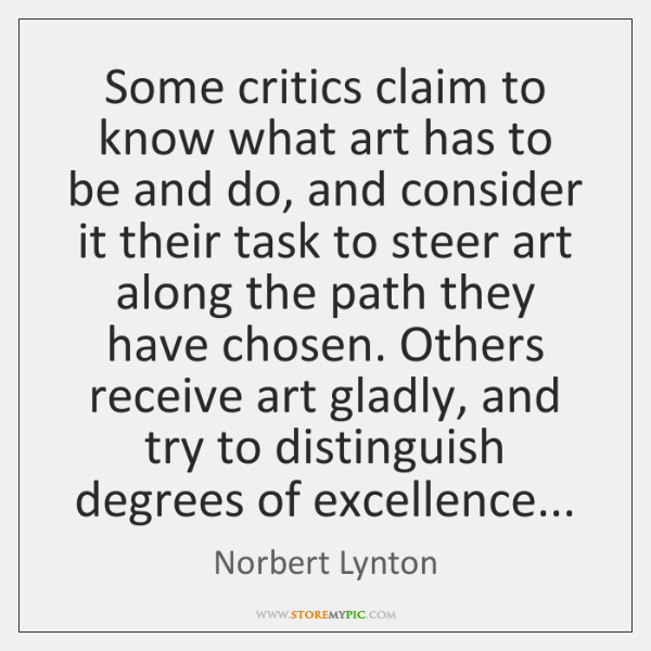 Some critics claim to know what art has to be and do, ...