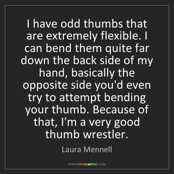 Laura Mennell: I have odd thumbs that are extremely flexible. I can...