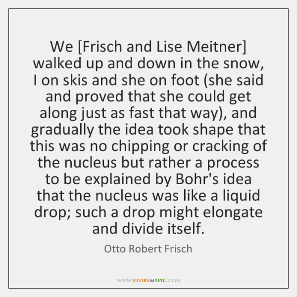 We [Frisch and Lise Meitner] walked up and down in the snow, ...