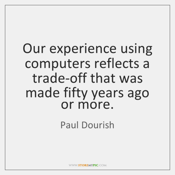 Our experience using computers reflects a trade-off that was made fifty years ...