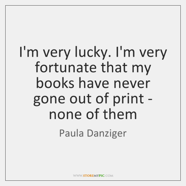 I'm very lucky. I'm very fortunate that my books have never gone ...