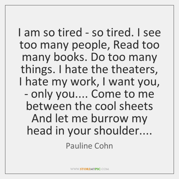 I am so tired - so tired. I see too many people, ...