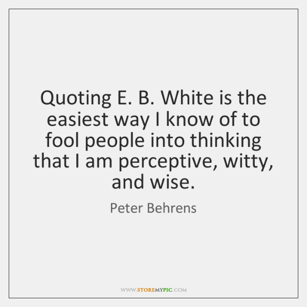 Quoting E. B. White is the easiest way I know of to ...