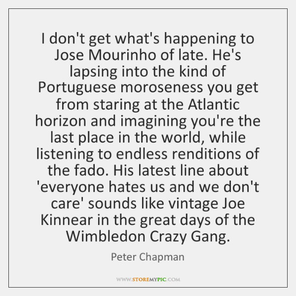 I don't get what's happening to Jose Mourinho of late. He's lapsing ...