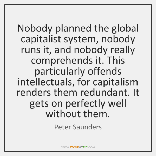 Nobody planned the global capitalist system, nobody runs it, and nobody really ...