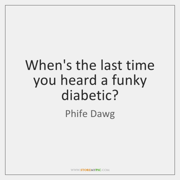 When's the last time you heard a funky diabetic?