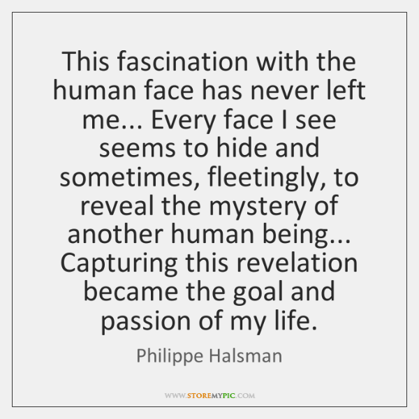 This fascination with the human face has never left me... Every face ...