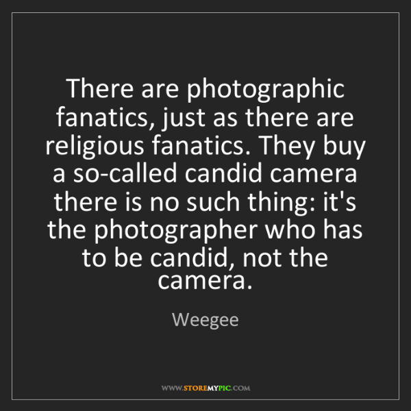 Weegee: There are photographic fanatics, just as there are religious...