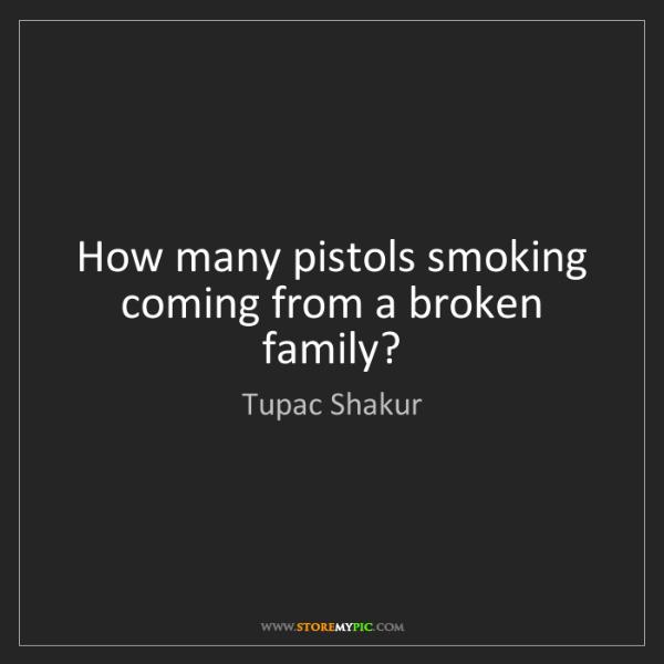 Tupac Shakur: How many pistols smoking coming from a broken family?
